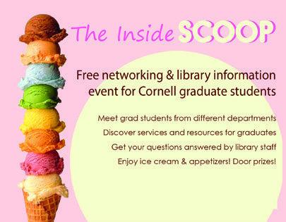 The Inside Scoop: Free networking and library information event for Cornell graduate students. Meet grad students from different departments; discover services and resources for graduates; get your questions answered by library staff; enjoy ice cream and appetizers! Door prizes!