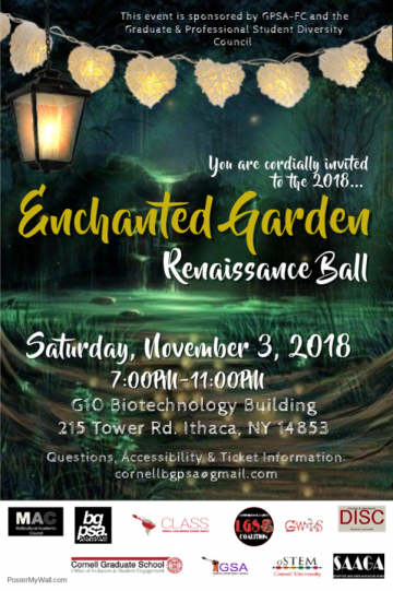 Event poster: This event is sponsored by GPSA-FC and the Graduate & Professional Student Diversity Council. You are cordially invited to the 2019 Enchanted Garden Renaissance Ball. Saturday, November 3, 2018. 7:00pm-11:00pm. G10 Biotechnology Building. 215 Tower Rd. Ithaca, NY 14853. Questions, Accessibility & Ticket Information: cornellbgpsa@gmail.com. Sponsor logos.