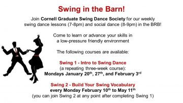 Join Cornell Graduate Swing Dance Society for our weekly swing dance lessons (7-8pm) and social dance (8-9pm) in the BRB!  Come to learn or advance your skills in a low-pressure friendly environment  The following courses are available:  Swing 1 - Intro to Swing Dance (a repeating three-week course):  Mondays January 20th, 27th, and February 3rd  Swing 2 - Build Your Swing Vocabulary every Monday February 10th to May 11th (you can join Swing 2 at any point after completing Swing 1)