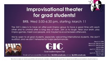Improvisational Theater for Grad students. Wednesday 5-6:30pm. The idea is to have an after-work improv group to have a good time with each other and to unwind after a long day of work. Join us for a laugh, to relax your brain, play improv games and maybe have some beers afterwards. We're open to all grad students.