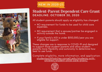 New in 2020-21: Student-Parent Dependent Care Grant. In response to the COVID-19 pandemic, the grant program goal has changed to provide greater access to intentionally support more student-parents to provide financial support that allows student-parents more flexibility and autonomy to determine how best to use the funds to support their child(ren) and individual situations. All student-parents should apply as eligibility has changed: No requirement for funds to be used for child care expenses; no requirement that a spouse/partner be engaged in activity outside the home; if your family's AGI is under $150,000/year you are eligible for support. More information and application is available on the Students with Families website.