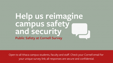 Help us reimagine campus safety and security. Chat bubbles. Public Safety at Cornell Survey. Open to all Ithaca campus students, faculty, and staff. Check your Cornell email for your unique survey link; all responses are secure and confidential.